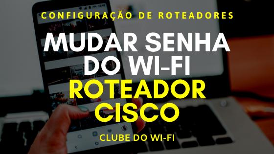 Imagem com os dizeres: Mudar senha do wifi roteador Cisco