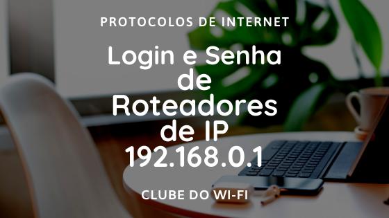 Login e Senha de roteadores que usam o IP 192.168.0.1
